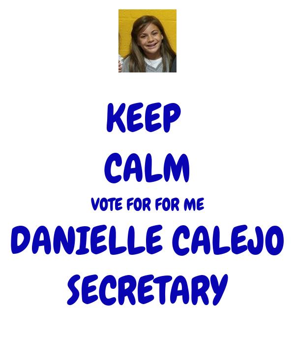 KEEP  CALM VOTE FOR FOR ME DANIELLE CALEJO SECRETARY