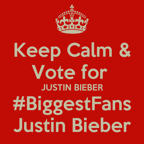 Keep Calm & Vote for  JUSTIN BIEBER #BiggestFans Justin Bieber