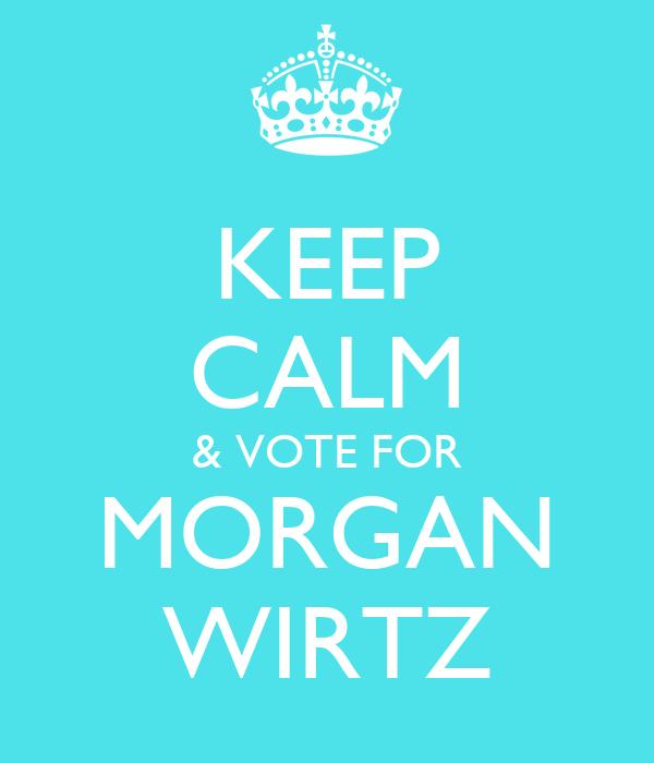 KEEP CALM & VOTE FOR MORGAN WIRTZ