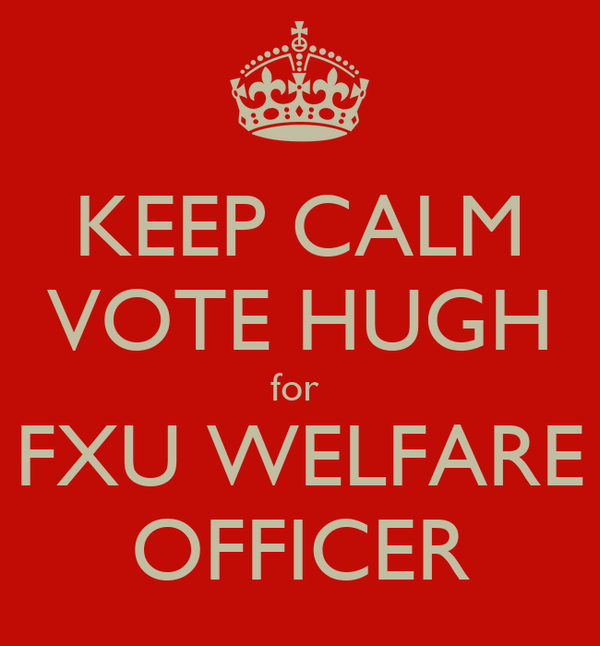 KEEP CALM VOTE HUGH for  FXU WELFARE OFFICER