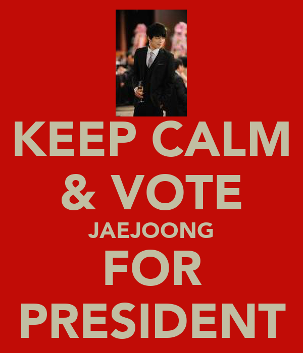 KEEP CALM & VOTE JAEJOONG FOR PRESIDENT