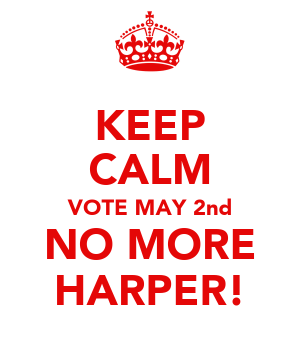 KEEP CALM VOTE MAY 2nd NO MORE HARPER!