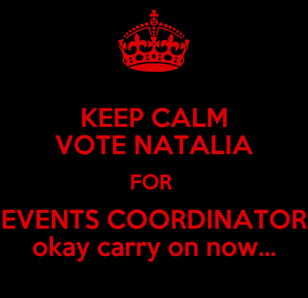 KEEP CALM VOTE NATALIA FOR   EVENTS COORDINATOR  okay carry on now...