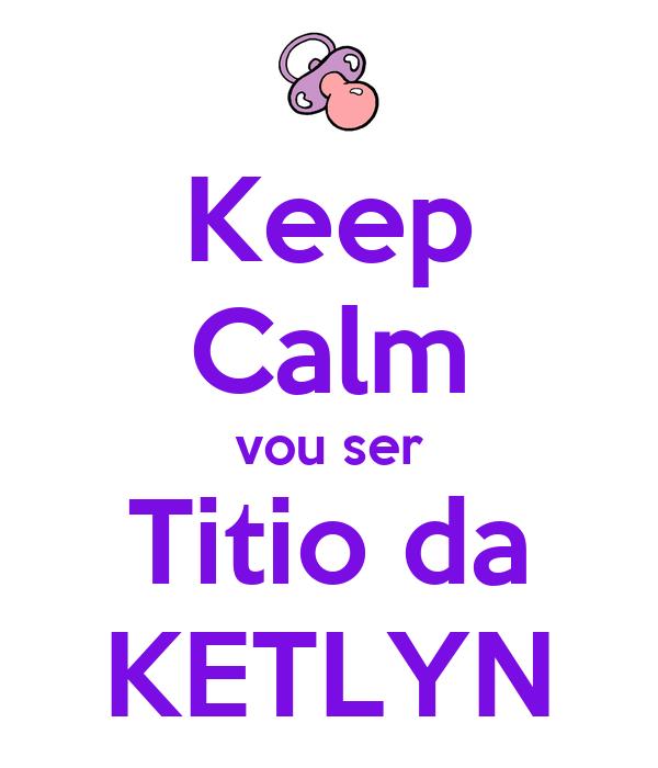 Keep Calm vou ser Titio da KETLYN