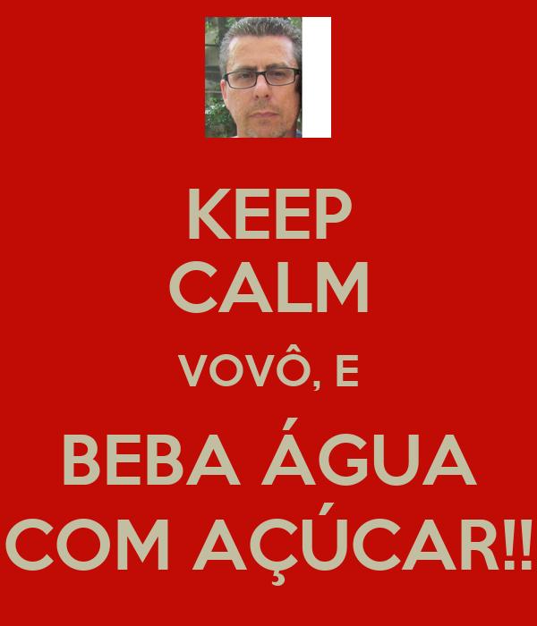 KEEP CALM VOVÔ, E BEBA ÁGUA COM AÇÚCAR!!