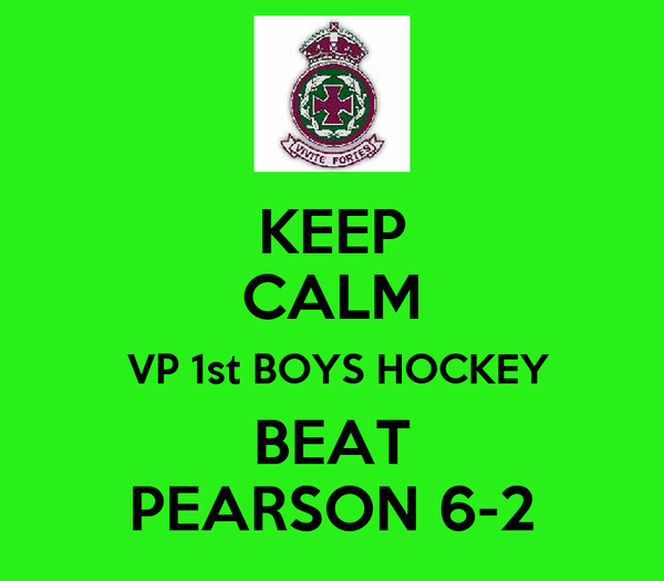 KEEP CALM  VP 1st BOYS HOCKEY BEAT PEARSON 6-2