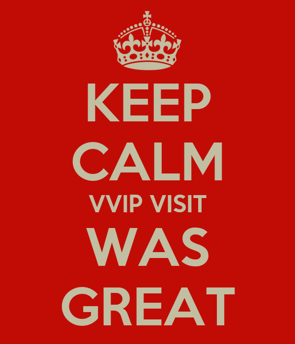 KEEP CALM VVIP VISIT WAS GREAT