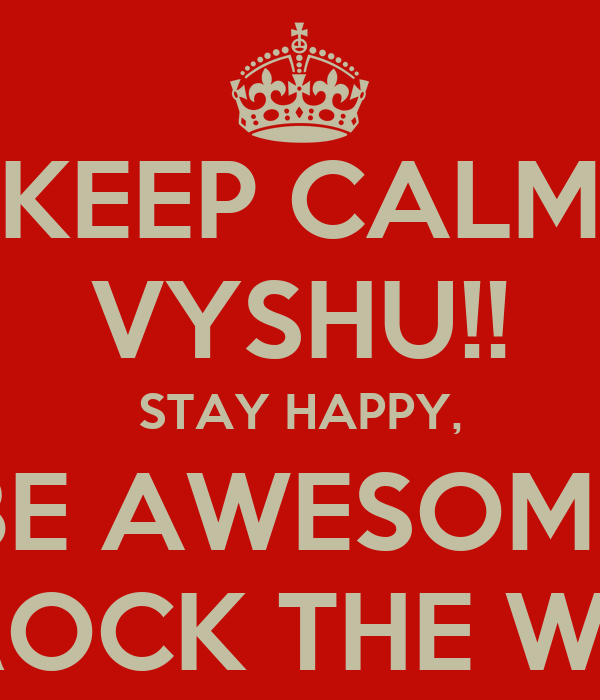 KEEP CALM VYSHU!! STAY HAPPY, BE AWESOME AND ROCK THE WORLD!