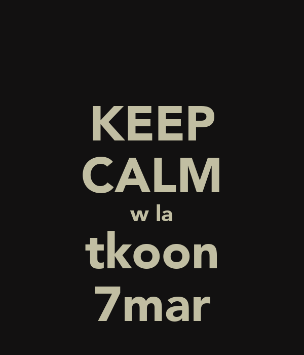 KEEP CALM w la tkoon 7mar