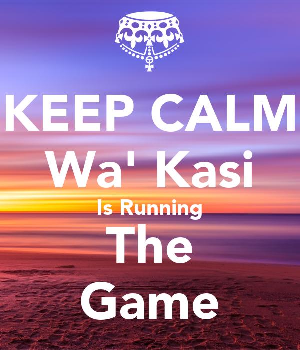 KEEP CALM Wa' Kasi Is Running The Game