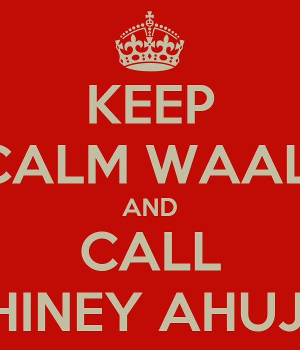KEEP CALM WAALI AND CALL SHINEY AHUJA