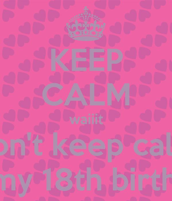 KEEP CALM waiiit don't keep calm it's my 18th birthday