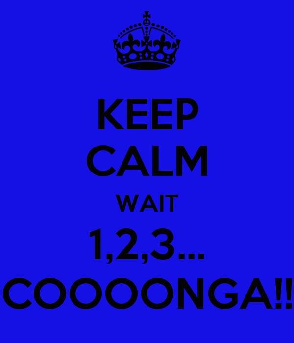 KEEP CALM WAIT 1,2,3... COOOONGA!!