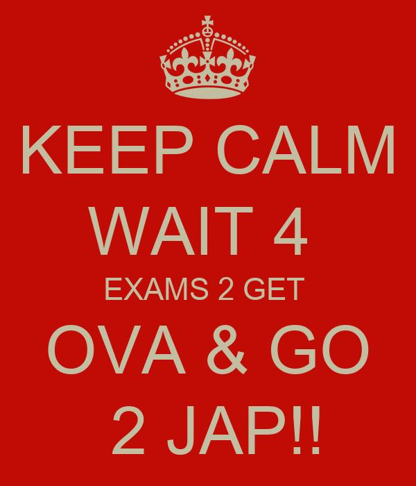 KEEP CALM WAIT 4  EXAMS 2 GET   OVA & GO   2 JAP!!