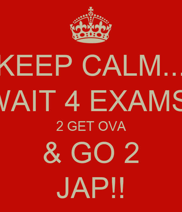 KEEP CALM... WAIT 4 EXAMS  2 GET OVA & GO 2 JAP!!