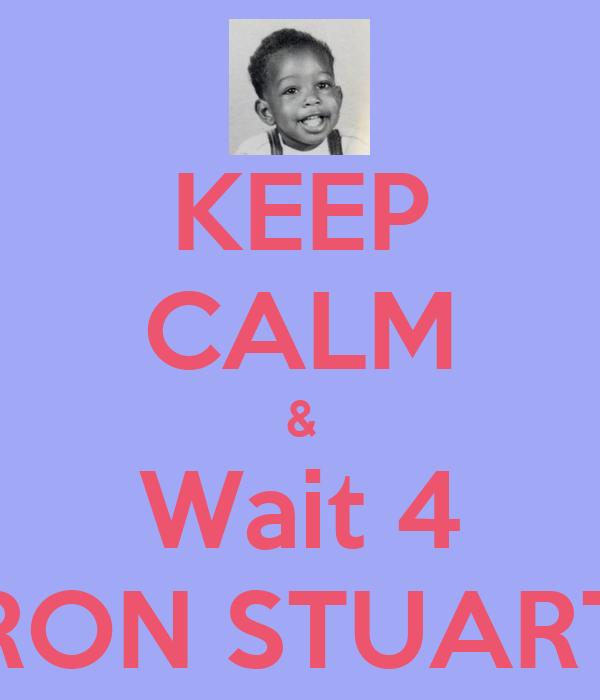 KEEP CALM & Wait 4 RON STUART
