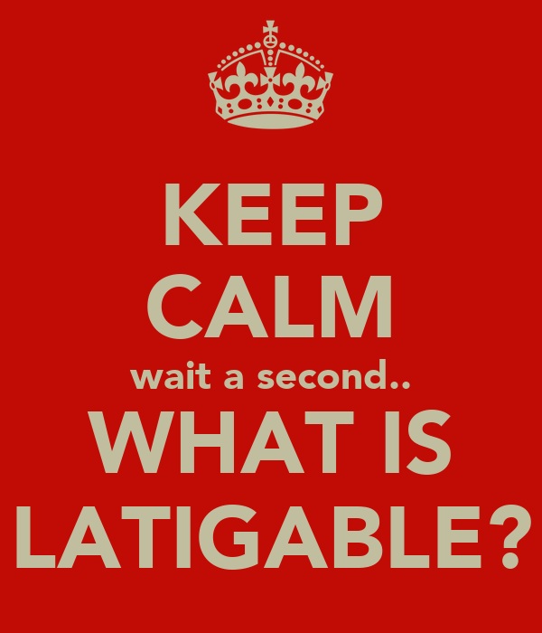 KEEP CALM wait a second.. WHAT IS LATIGABLE?