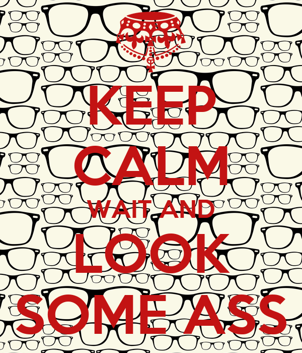 KEEP CALM WAIT AND LOOK SOME ASS
