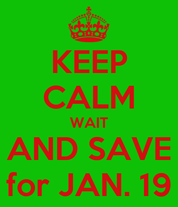 KEEP CALM WAIT AND SAVE for JAN. 19
