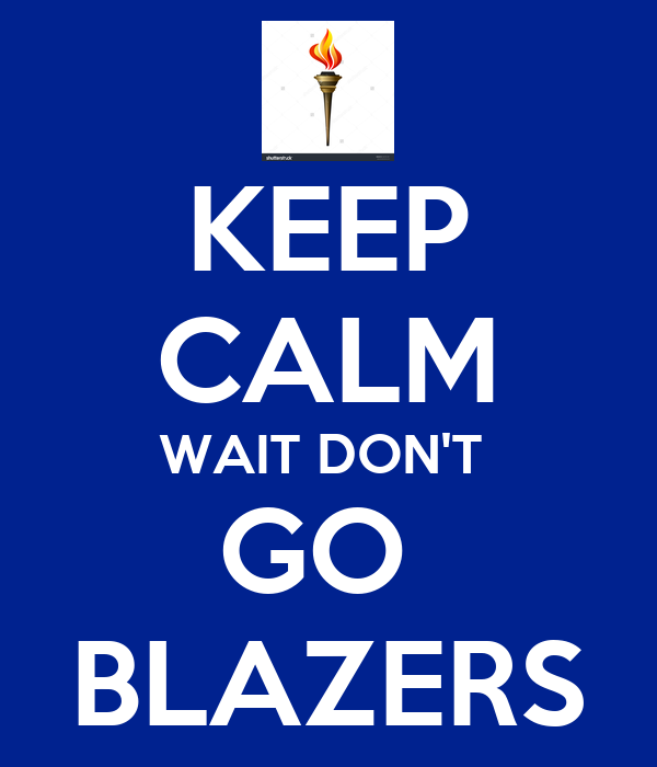 KEEP CALM WAIT DON'T  GO  BLAZERS