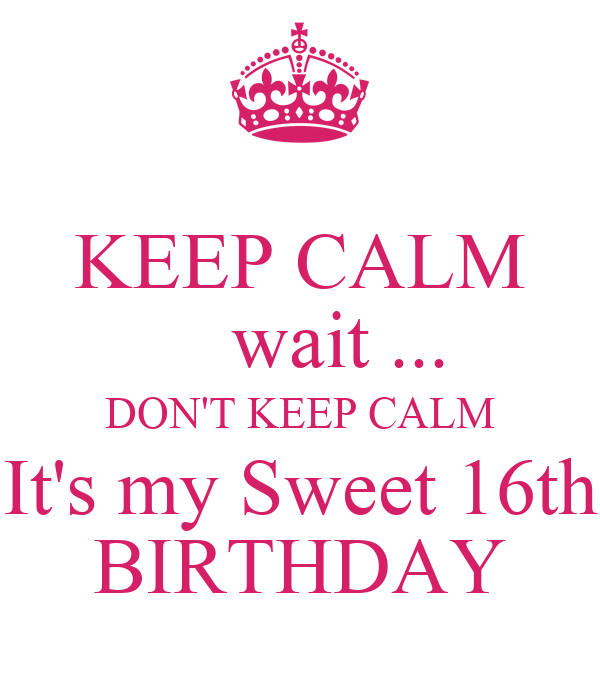 KEEP CALM     wait ... DON'T KEEP CALM It's my Sweet 16th BIRTHDAY