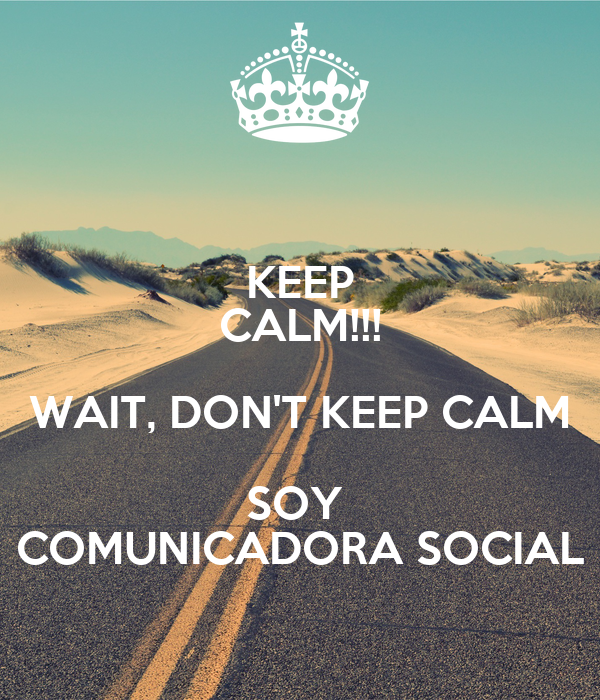 KEEP CALM!!! WAIT, DON'T KEEP CALM SOY  COMUNICADORA SOCIAL