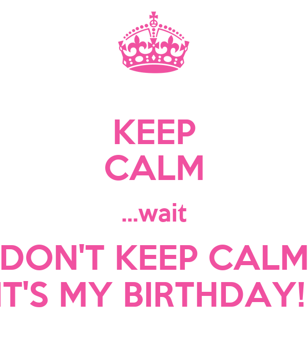 KEEP CALM ...wait DON'T KEEP CALM IT'S MY BIRTHDAY!