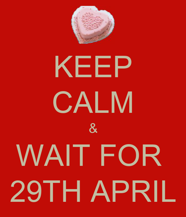 KEEP CALM & WAIT FOR  29TH APRIL