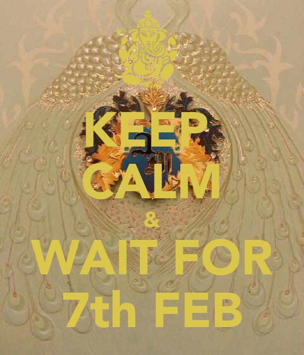 KEEP  CALM & WAIT FOR 7th FEB