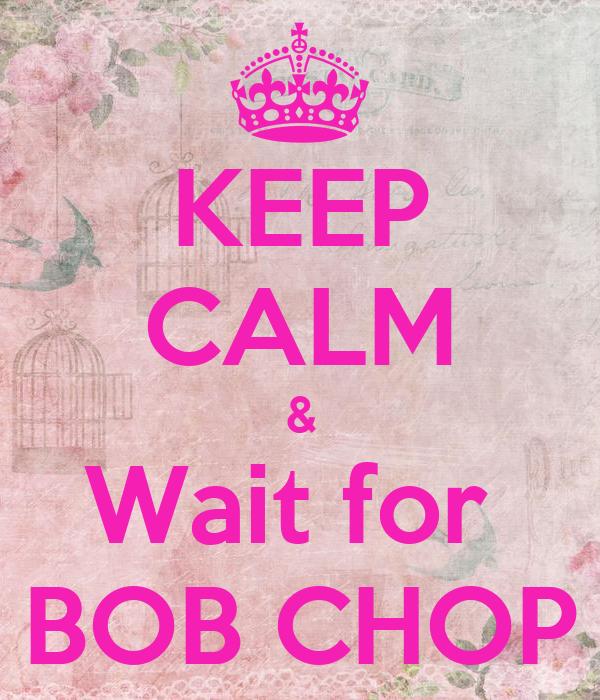 KEEP CALM & Wait for  BOB CHOP
