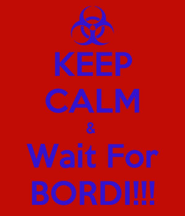 KEEP CALM &  Wait For BORDI!!!