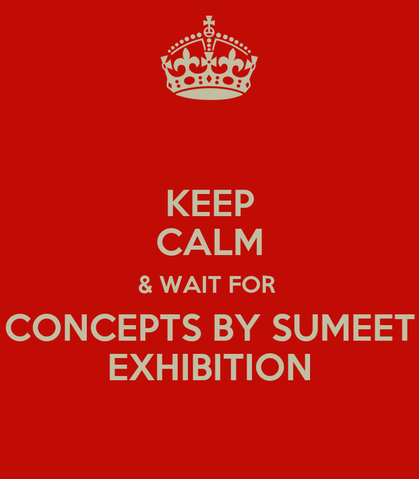 KEEP CALM & WAIT FOR  CONCEPTS BY SUMEET EXHIBITION