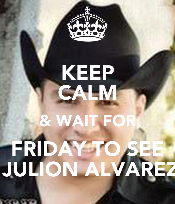 KEEP CALM & WAIT FOR FRIDAY TO SEE  JULION ALVAREZ