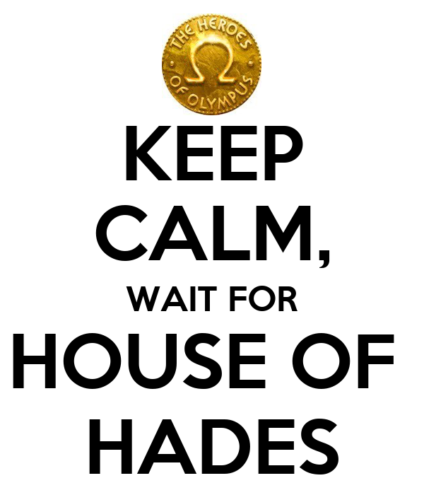 KEEP CALM, WAIT FOR HOUSE OF  HADES
