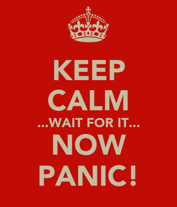 KEEP CALM ...WAIT FOR IT... NOW PANIC!