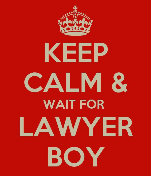 KEEP CALM & WAIT FOR  LAWYER BOY