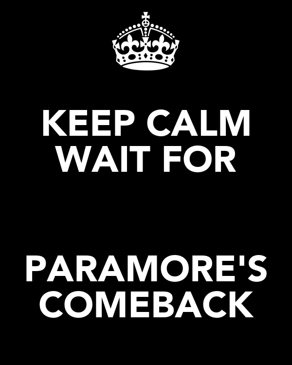 KEEP CALM WAIT FOR  PARAMORE'S COMEBACK