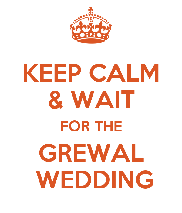 KEEP CALM & WAIT FOR THE GREWAL  WEDDING