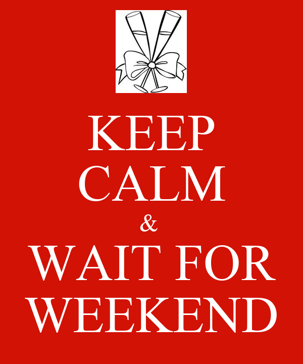 KEEP CALM &  WAIT FOR WEEKEND