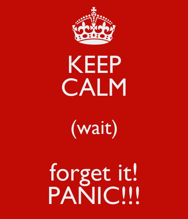 KEEP CALM (wait) forget it! PANIC!!!