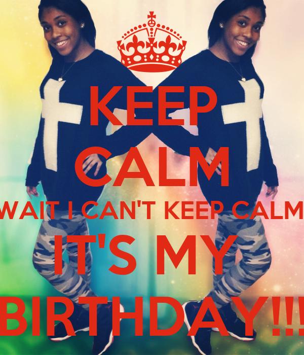 KEEP CALM WAIT I CAN'T KEEP CALM! IT'S MY  BIRTHDAY!!!