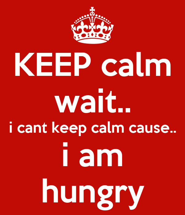 KEEP calm wait.. i cant keep calm cause.. i am hungry