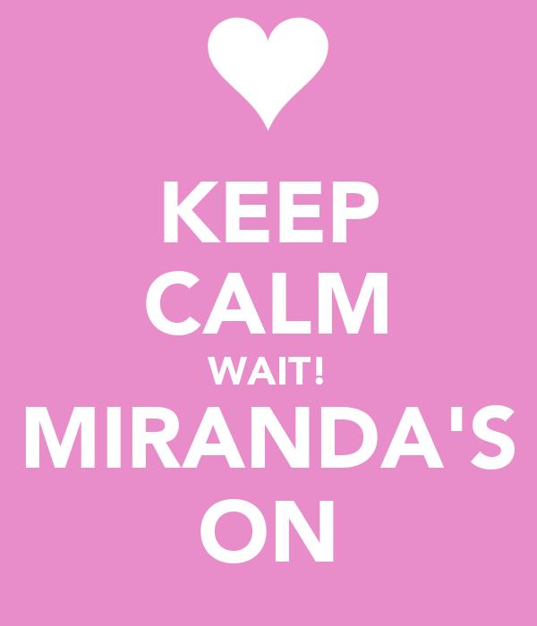 KEEP CALM WAIT! MIRANDA'S ON