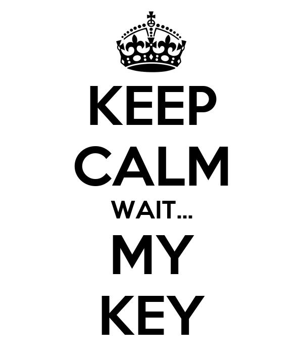 KEEP CALM WAIT... MY KEY