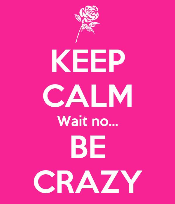KEEP CALM Wait no... BE CRAZY