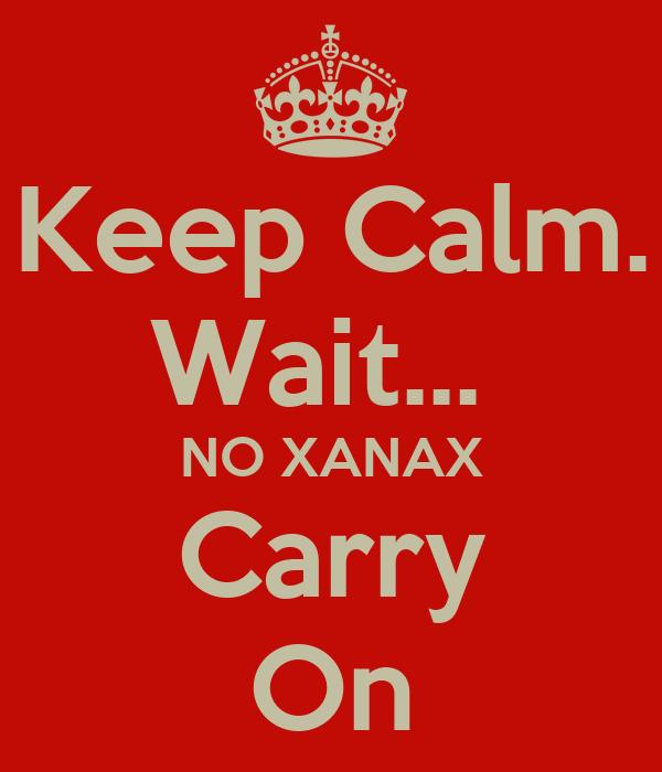 Keep Calm. Wait...  NO XANAX Carry On