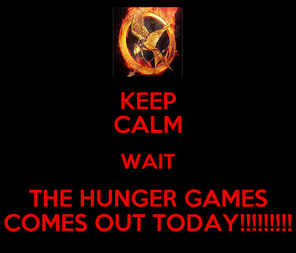 KEEP CALM WAIT THE HUNGER GAMES COMES OUT TODAY!!!!!!!!!