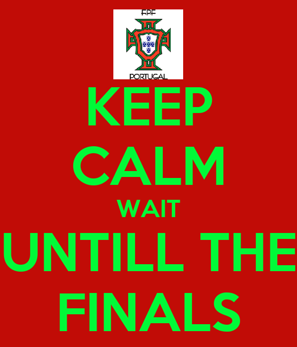 KEEP CALM WAIT UNTILL THE FINALS