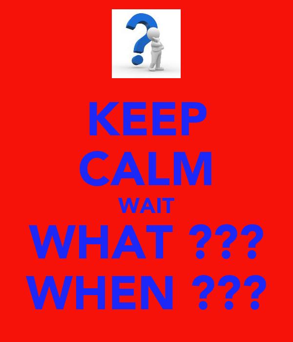 KEEP CALM WAIT WHAT ??? WHEN ???