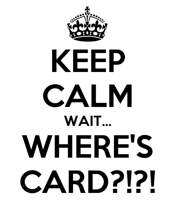 KEEP CALM WAIT... WHERE'S CARD?!?!